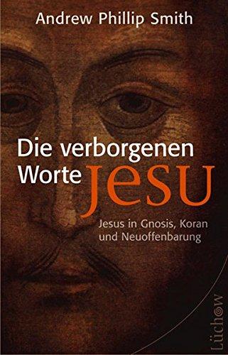 Die verborgenen Worte Jesu: Jesus in Gnosis, Koran und Neuoffenbarung