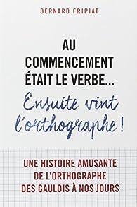 Au commencement était le verbe... ensuite vint l'orthographe! par Bernard Fripiat