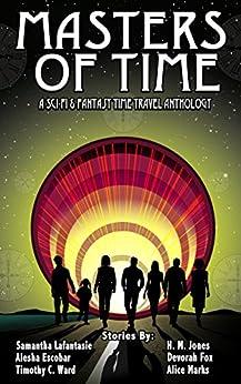 Masters of Time: A Science Fiction and Fantasy Time Travel Anthology by [Escobar, Alesha, LaFantasie, Samantha, Ward, Timothy C., Fox, Devorah, Marks, Alice, Jones, H.M.]