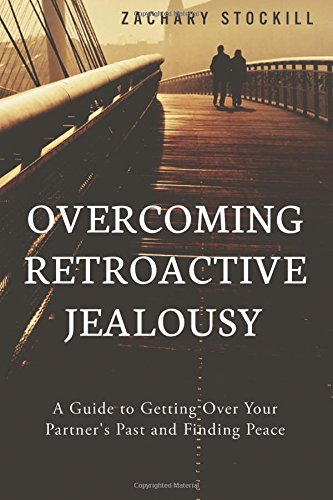 Overcoming Retroactive Jealousy: A Guide to Getting Over Your Partner's Past and Finding Peace [Zachary Stockill] (Tapa Blanda)