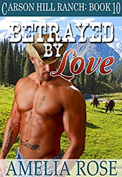 Betrayed By Love (Carson Hill Ranch Book 10) by [Rose, Amelia]