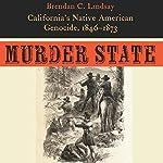 Murder State: California's Native American Genocide, 1846-1873 | Brendan C. Lindsay