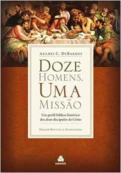 Doze homens, uma missão: Um perfil bíblico-histórico dos doze discípulos de Cristo