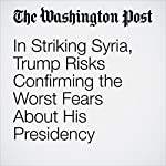 In Striking Syria, Trump Risks Confirming the Worst Fears About His Presidency | Aaron Blake