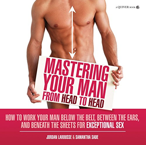 Mastering Your Man from Head to Head: How to Work Your Man Below The Belt, Between the Ears, and Beneath the Sheets for