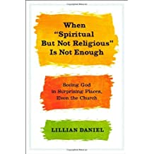 By Lillian Daniel - When Spiritual But Not Religious is Not Enough (1/15/13)