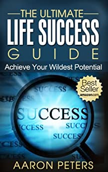 The Ultimate Life Success Guide: How To Achieve Your Wildest Potential (Change Your Life) (Life Success, Happiness, Self-Help) (English Edition) de [Peters, Aaron]