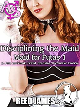 Disciplining the Maid (Maid for Futas 1): (A Futa-on-Female, BDSM, Spanking, Domination Erotica) by [James, Reed]
