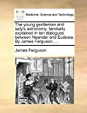 The Young Gentleman and Lady's Astronomy, Familiarly Explained in Ten Dialogues Between Neander and Eudosia by James Ferguson, James Ferguson, 1170495699