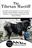 The Tibetan Mastiff: A Complete and Comprehensive Owners Guide to: Buying, Owning, Health, Grooming, Training, Obedience, Understanding and Caring for ... to Caring for a Dog from a Puppy to Old Age)