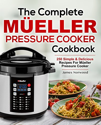 The Complete Mueller Pressure Cooker Cookbook: 250 Simple & Delicious Recipes for Mueller Pressure Cooker by James Norwood