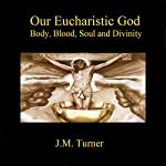 Our Eucharistic God: Body, Blood, Soul, and Divinity: Spiritual Warfare and the Pursuit of Holiness | J.M. Turner