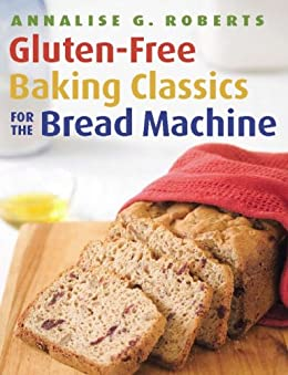 Gluten-Free Baking Classics for the Bread Machine by [Roberts, Annalise G.]