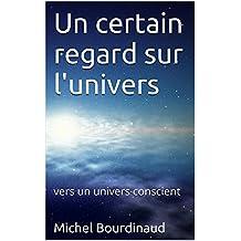 Un certain regard sur l'univers: Vers un univers conscient (French Edition)