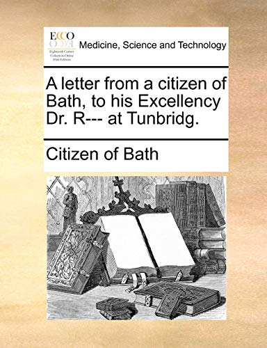 A letter from a citizen of Bath, to his Excellency Dr. R--- at Tunbridg.