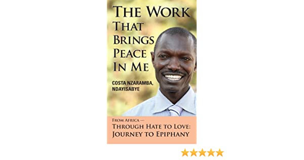 The Work That Brings Peace In Me: From Africa -- Through Hate to Love: Journey to Epiphany