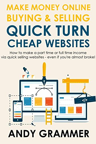 MAKE MONEY ONLINE BUYING & SELLING QUICK TURN CHEAP WEBSITES: How to make a part time or full time income via quick selling websites - even if you're almost broke!