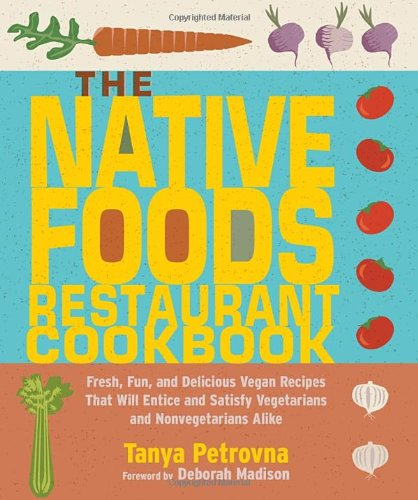 The Native Foods Restaurant Cookbook: Fresh, Fun, and Delicious Vegan Recipes That Will Entice and Satisfy Vegetarians and Nonvegetarians Alike by Tanya Petrovna