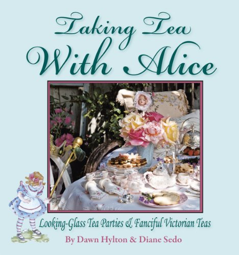 Taking Tea with Alice: Looking-Glass Tea Parties & Fanciful Victorian Teas by Dawn Hylton, Diane Sedo