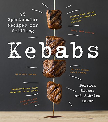 Kebabs: 75 Recipes for Grilling by Sabrina Baksh, Derrick Riches