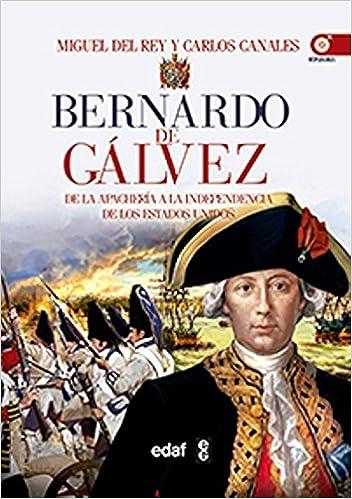 BERNARDO DE GÁLVEZ. DE LA APACHERÍA A LA INDEPENDENCIA DE ESTADOS ...