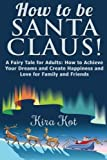 How to be Santa Claus!: Books for Kids: A Fairy Tale for Adults and their children: How to Achieve Your Dreams and Create Happiness and Love for Family and Friends