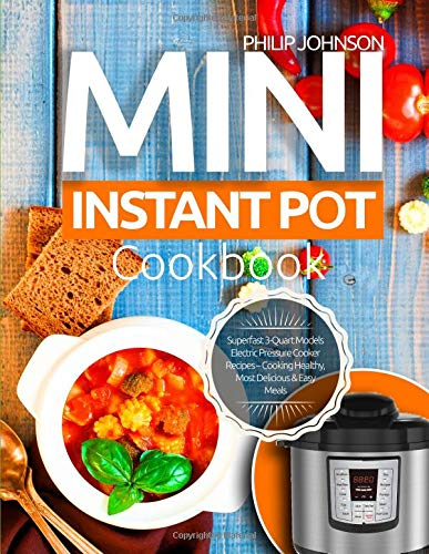 Mini Instant Pot Cookbook: Superfast 3-Quart Models Electric Pressure Cooker Recipes - Cooking Healthy, Most Delicious & Easy Meals