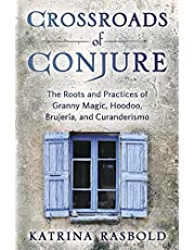 Crossroads of Conjure: The Roots and Practices of Granny Magic, Hoodoo, Brujería, and Curanderismo