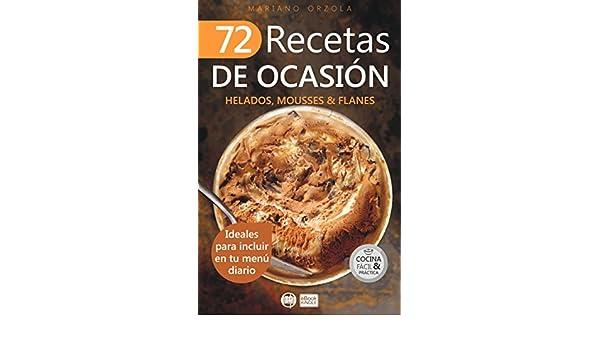 72 RECETAS DE OCASIÓN - HELADOS, MOUSSES & FLANES: Ideales para incluir en tu menú diario (Colección Cocina Fácil & Práctica nº 68) eBook: Mariano Orzola: ...
