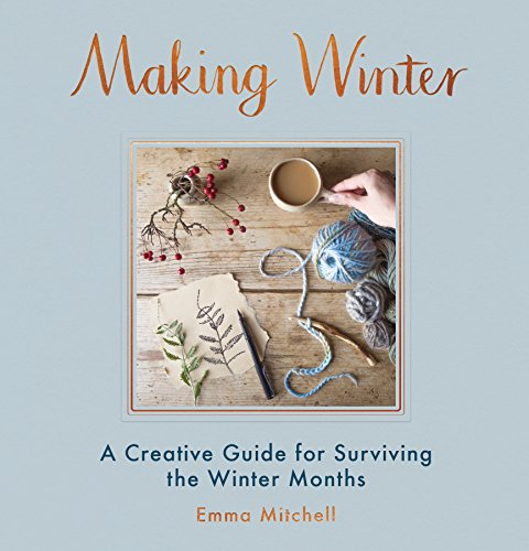 Making Winter: A Creative Guide for Surviving the Winter Months by Emma Mitchell