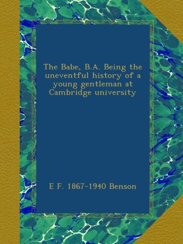 Download The Babe, B.A. Being the uneventful history of a young gentleman at Cambridge university ebook