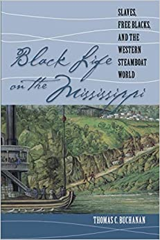 Thomas C. Buchanan - Black Life On The Mississippi: Slaves, Free Blacks, And The Western Steamboat World