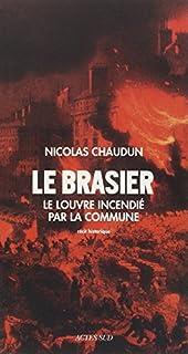 Le brasier : le Louvre incendié par la Commune, Chaudun, Nicolas