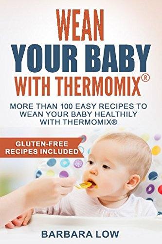 Wean Your Baby with Thermomix: More than 100 easy recipes to wean your baby healthily with Thermomix by Barbara Low
