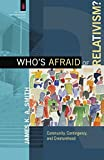 Who's Afraid of Relativism?: Community, Contingency, and Creaturehood (The Church and Postmodern Culture)