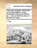 The Loyal Songster, Dedicated to the Birmingham Loyal Associated Corps of Infantry, J. Tye, 1140986554