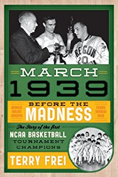 March 1939: Before the Madness—The Story of the First NCAA Basketball Tournament Champions by [Frei, Terry]