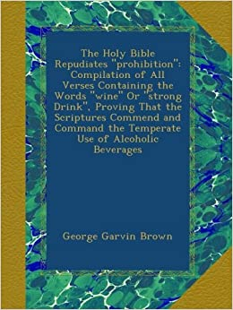 The Holy Bible Repudiates 'prohibition': Compilation of All Verses Containing the Words 'wine' Or 'strong Drink', Proving That the Scriptures Commend ... the Temperate Use of Alcoholic Beverages