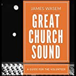 Great Church Sound: A Guide for the Volunteer | James Wasem
