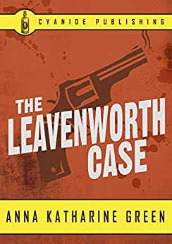 The Leavenworth Case (Annotated) (Anna Katharine Green Collection Book 3) by [Green, Anna Katharine, Publishing, Cyanide]