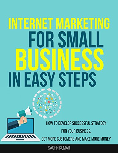Internet Marketing For Small Business In Easy Steps: How To Develop Successful Strategy For Your Business, Get More Customers And Make More Money