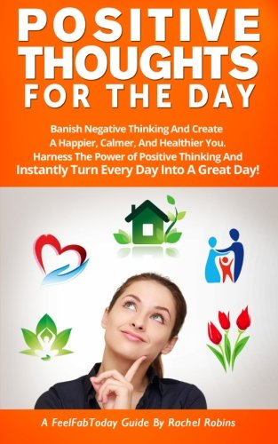 Positive Thoughts For The Day: Banish Negative Thinking And Create  A Happier, Calmer, And Healthier You. Harness The Power of Positive Thinking And ... A Great Day! (FeelFabToday Guides) (Volume 2)