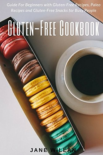 Gluten-Free Cookbook:  Guide For Beginners with Gluten-Free Recipes, Paleo Recipes and Gluten-Free Snacks for Busy People by Jane Willan