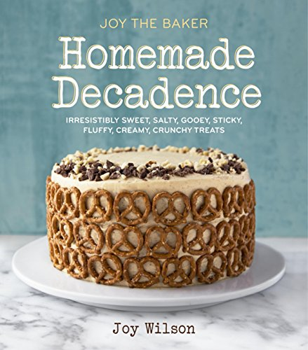 Joy the Baker Homemade Decadence: Irresistibly Sweet, Salty, Gooey, Sticky, Fluffy, Creamy, Crunchy Treats by Joy Wilson