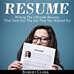 Resume: Writing the Ultimate Resume That Gets You the Job That You Wished For | Robert Clark