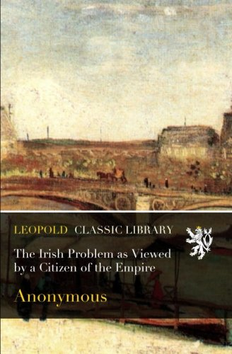Read Online The Irish Problem as Viewed by a Citizen of the Empire pdf epub