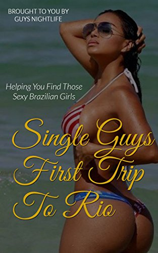 Single Guys First Trip To Rio de Janeiro, Brazil: Helping You Find Those Sexy Brazilian Girls On Your First Vacation To Brazil