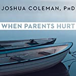 When Parents Hurt: Compassionate Strategies When You and Your Grown Child Don't Get Along | Joshua Coleman PhD