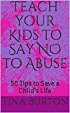 Teach your Kids to Say NO to Abuse: 50 Tips to Save a Child's Life