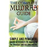 Mudras: The Complete Mudras Guide: Simple And Powerful Hand Gestures To Awaken The Chakras And Balance Inside *FREE BONUS INSIDE* (Yoga, Relaxing, Massages, Sports Book 2)